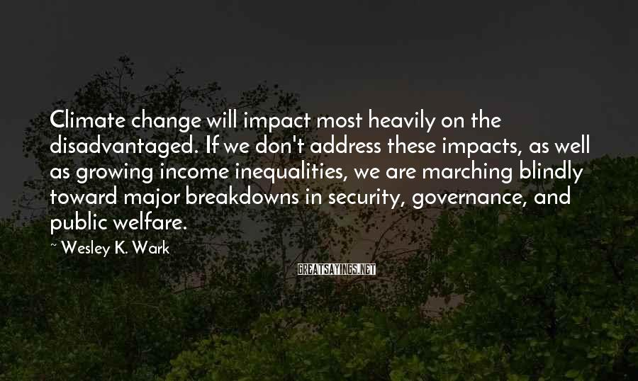 Wesley K. Wark Sayings: Climate change will impact most heavily on the disadvantaged. If we don't address these impacts,