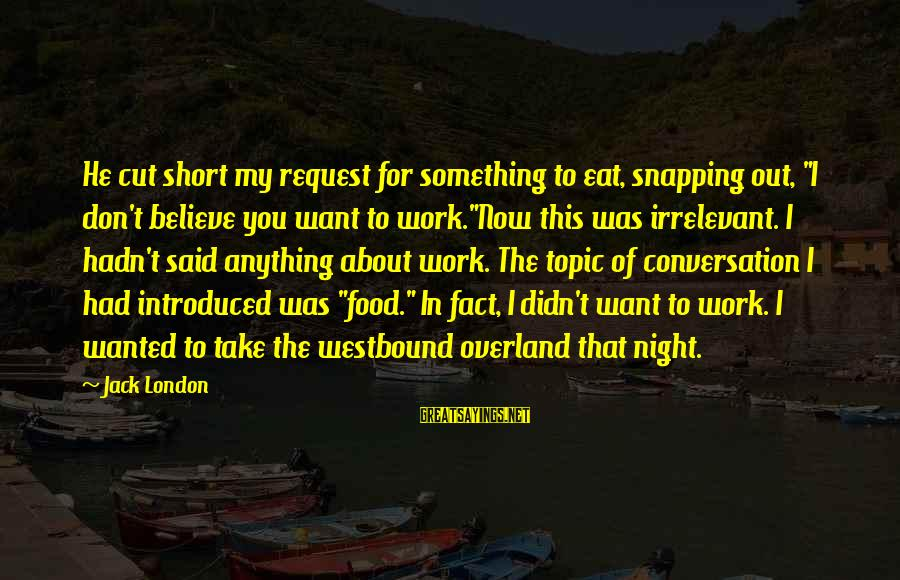 """Westbound Sayings By Jack London: He cut short my request for something to eat, snapping out, """"I don't believe you"""
