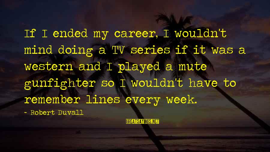 Western Gunfighter Sayings By Robert Duvall: If I ended my career, I wouldn't mind doing a TV series if it was