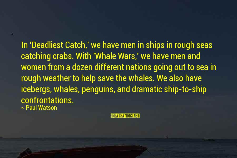 Whale Wars Sayings By Paul Watson: In 'Deadliest Catch,' we have men in ships in rough seas catching crabs. With 'Whale