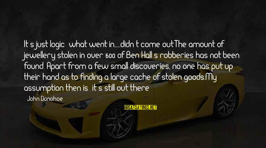 What Are Australian Sayings By John Donohoe: It's just logic- what went in.....didn't come out!The amount of jewellery stolen in over 600