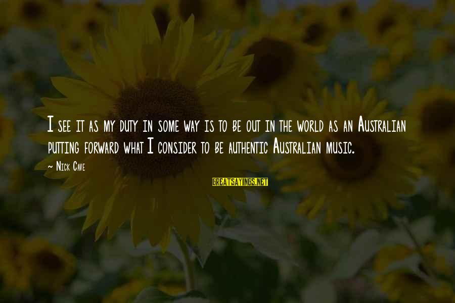 What Are Australian Sayings By Nick Cave: I see it as my duty in some way is to be out in the