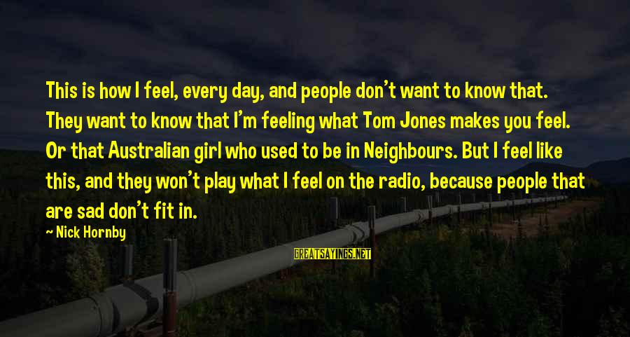 What Are Australian Sayings By Nick Hornby: This is how I feel, every day, and people don't want to know that. They
