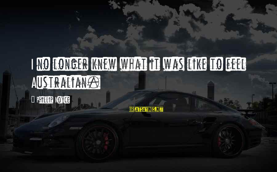 What Are Australian Sayings By Phillip Noyce: I no longer knew what it was like to feel Australian.