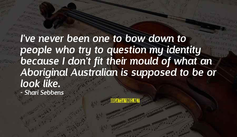 What Are Australian Sayings By Shari Sebbens: I've never been one to bow down to people who try to question my identity