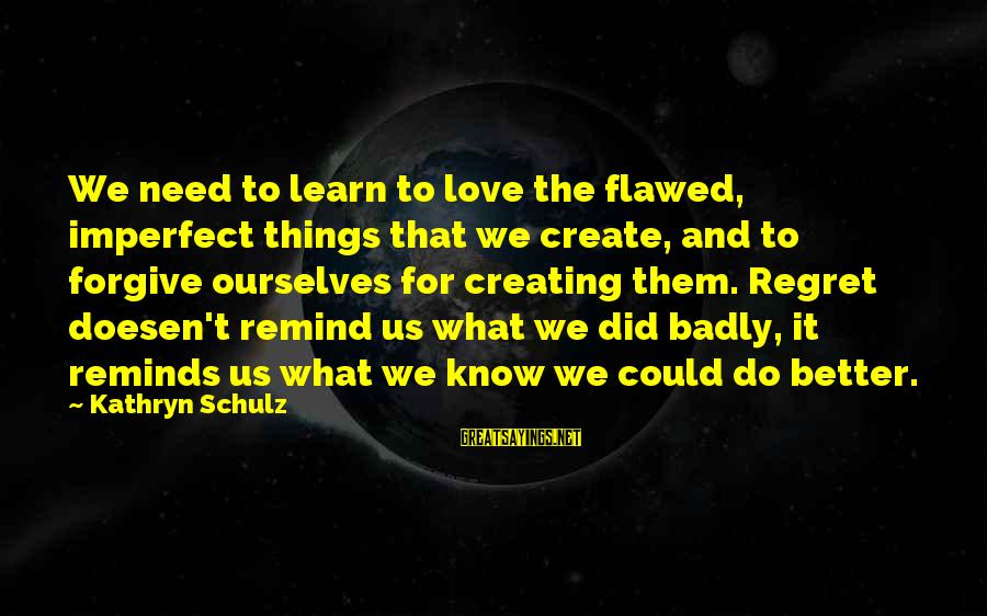 What Did We Learn Sayings By Kathryn Schulz: We need to learn to love the flawed, imperfect things that we create, and to