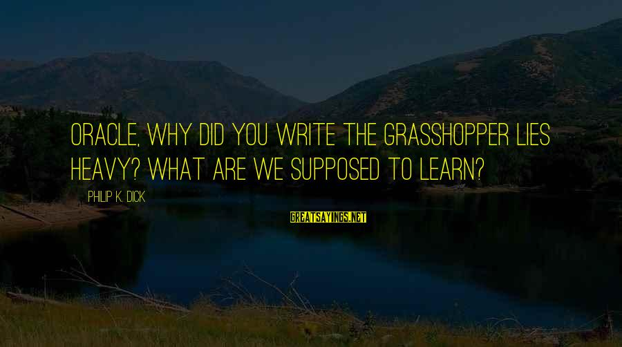 What Did We Learn Sayings By Philip K. Dick: Oracle, why did you write The Grasshopper Lies Heavy? What are we supposed to learn?
