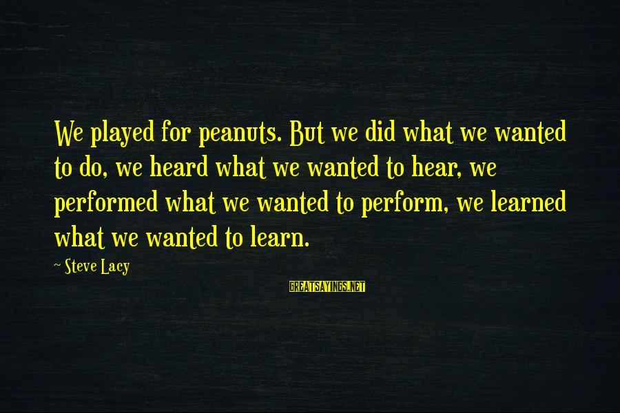 What Did We Learn Sayings By Steve Lacy: We played for peanuts. But we did what we wanted to do, we heard what