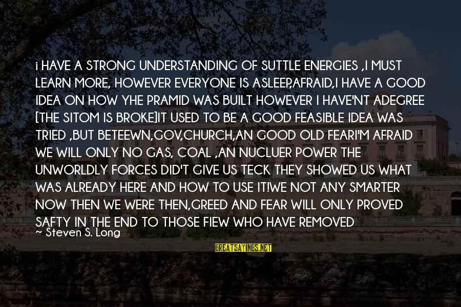 What Did We Learn Sayings By Steven S. Long: i HAVE A STRONG UNDERSTANDING OF SUTTLE ENERGIES ,I MUST LEARN MORE, HOWEVER EVERYONE IS