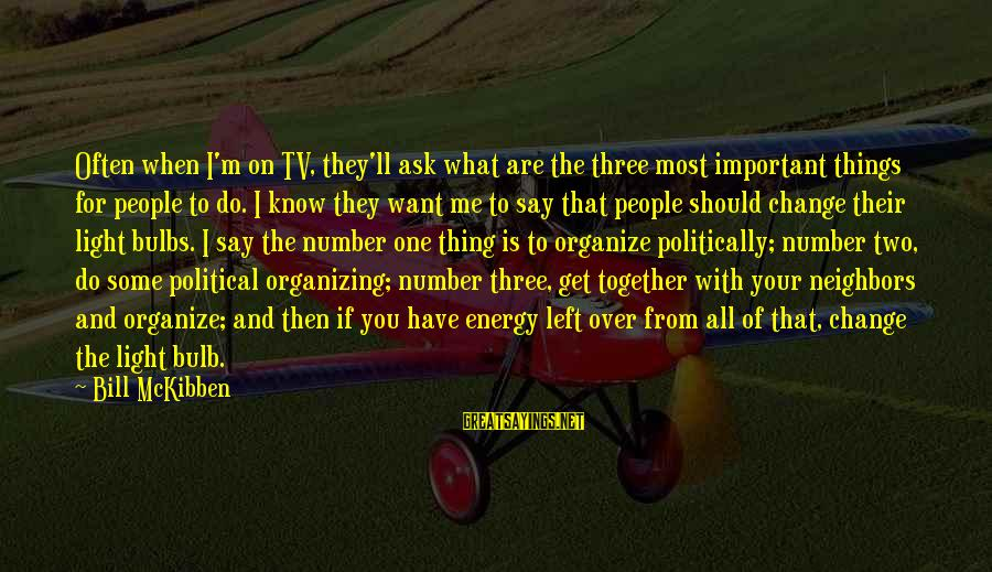 What Do You Want Me To Do Sayings By Bill McKibben: Often when I'm on TV, they'll ask what are the three most important things for