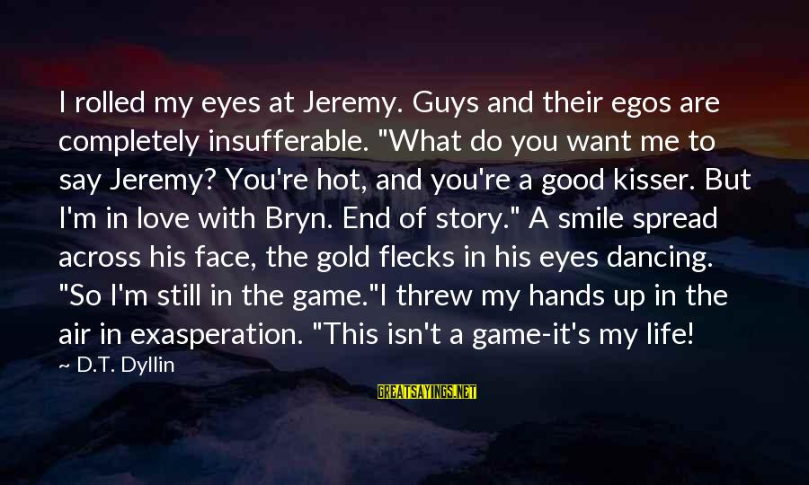 """What Do You Want Me To Do Sayings By D.T. Dyllin: I rolled my eyes at Jeremy. Guys and their egos are completely insufferable. """"What do"""