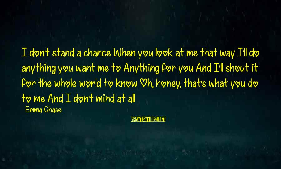 What Do You Want Me To Do Sayings By Emma Chase: I don't stand a chance When you look at me that way I'll do anything
