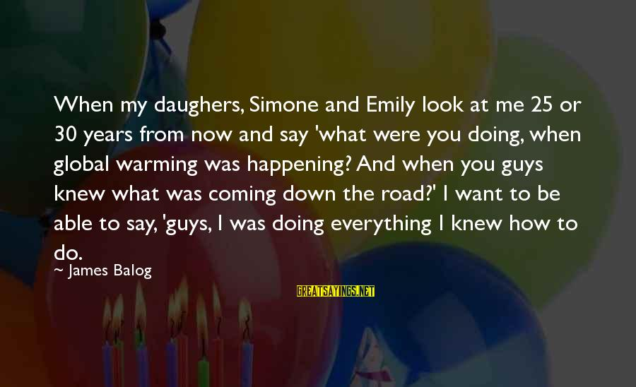 What Do You Want Me To Do Sayings By James Balog: When my daughers, Simone and Emily look at me 25 or 30 years from now