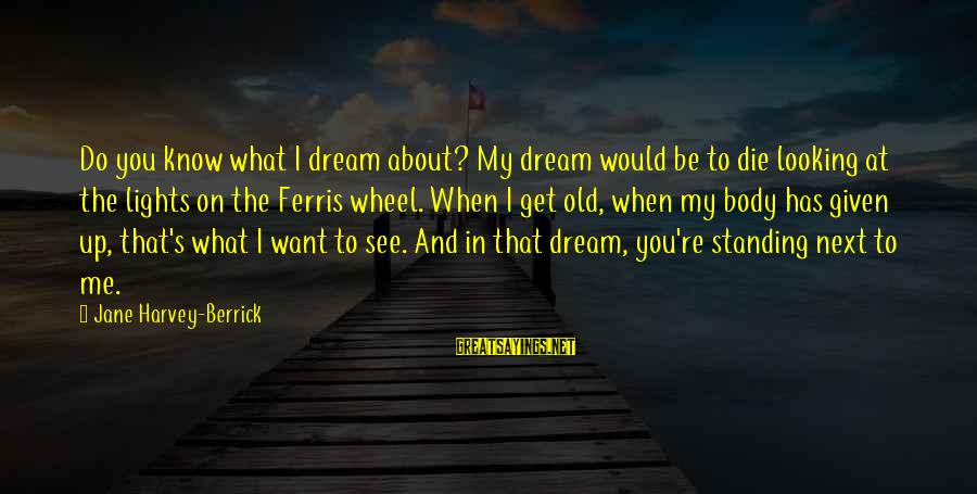 What Do You Want Me To Do Sayings By Jane Harvey-Berrick: Do you know what I dream about? My dream would be to die looking at