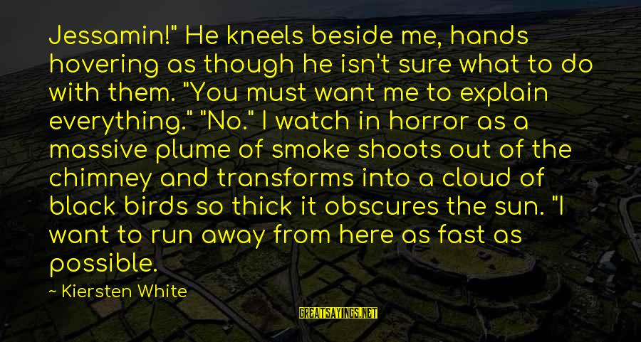 """What Do You Want Me To Do Sayings By Kiersten White: Jessamin!"""" He kneels beside me, hands hovering as though he isn't sure what to do"""