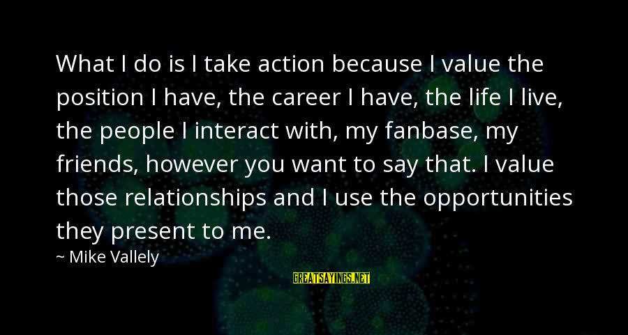 What Do You Want Me To Do Sayings By Mike Vallely: What I do is I take action because I value the position I have, the