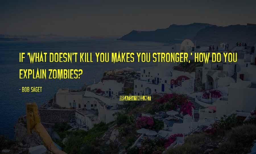 What Doesn't Kill U Only Makes U Stronger Sayings By Bob Saget: If 'what doesn't kill you makes you stronger,' how do you explain zombies?