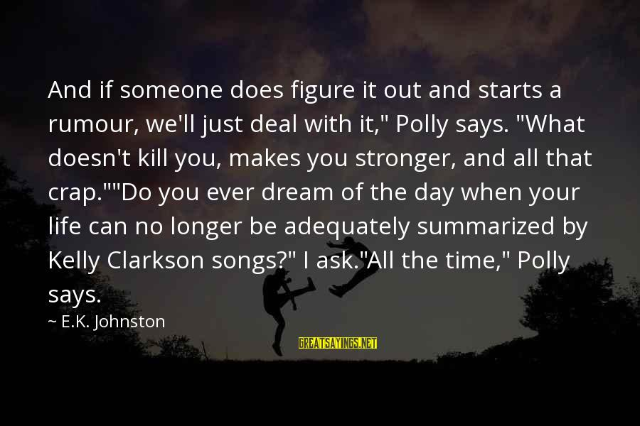 What Doesn't Kill U Only Makes U Stronger Sayings By E.K. Johnston: And if someone does figure it out and starts a rumour, we'll just deal with