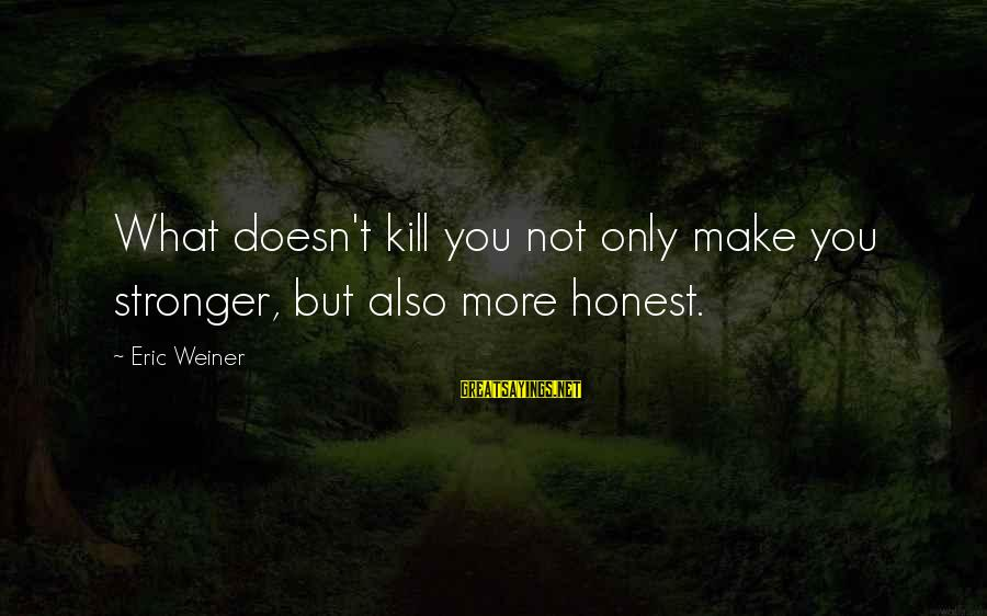 What Doesn't Kill U Only Makes U Stronger Sayings By Eric Weiner: What doesn't kill you not only make you stronger, but also more honest.