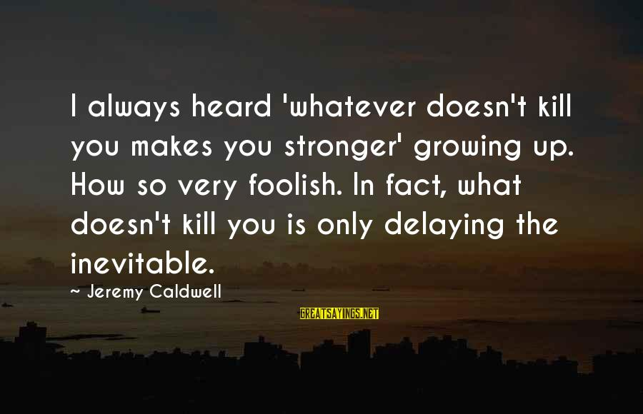 What Doesn't Kill U Only Makes U Stronger Sayings By Jeremy Caldwell: I always heard 'whatever doesn't kill you makes you stronger' growing up. How so very