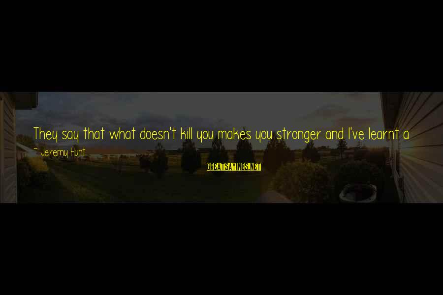 What Doesn't Kill U Only Makes U Stronger Sayings By Jeremy Hunt: They say that what doesn't kill you makes you stronger and I've learnt a great