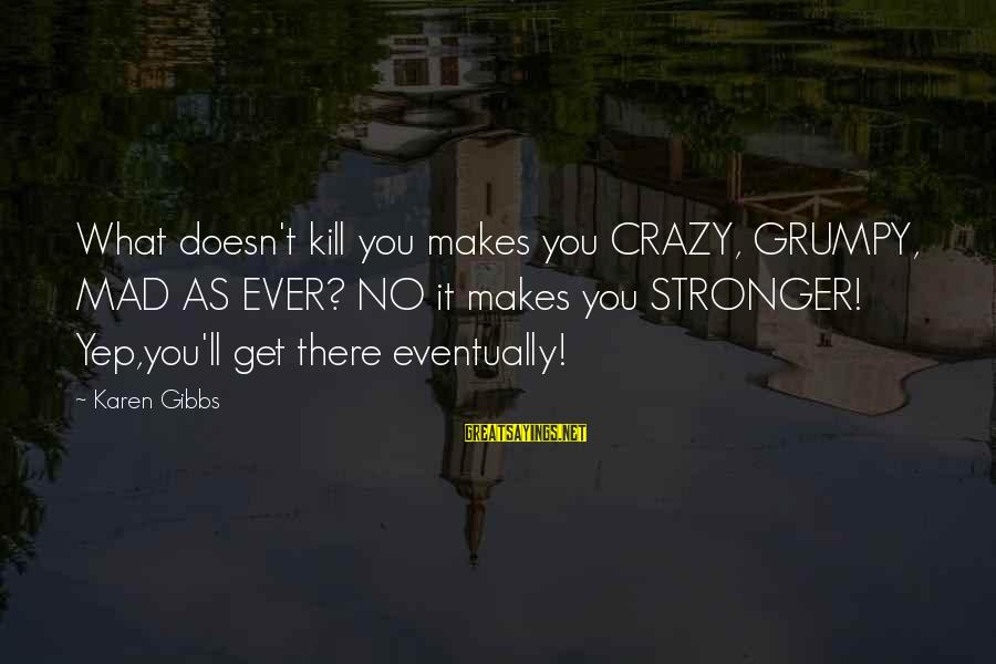 What Doesn't Kill U Only Makes U Stronger Sayings By Karen Gibbs: What doesn't kill you makes you CRAZY, GRUMPY, MAD AS EVER? NO it makes you