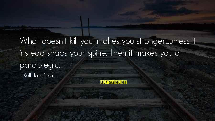 What Doesn't Kill U Only Makes U Stronger Sayings By Kelli Jae Baeli: What doesn't kill you, makes you stronger...unless it instead snaps your spine. Then it makes