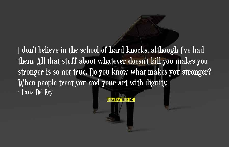 What Doesn't Kill U Only Makes U Stronger Sayings By Lana Del Rey: I don't believe in the school of hard knocks, although I've had them. All that