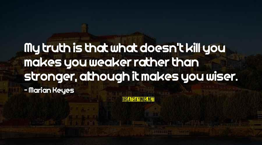 What Doesn't Kill U Only Makes U Stronger Sayings By Marian Keyes: My truth is that what doesn't kill you makes you weaker rather than stronger, although