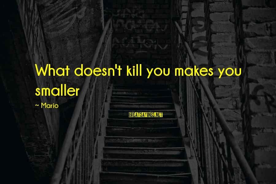 What Doesn't Kill U Only Makes U Stronger Sayings By Mario: What doesn't kill you makes you smaller