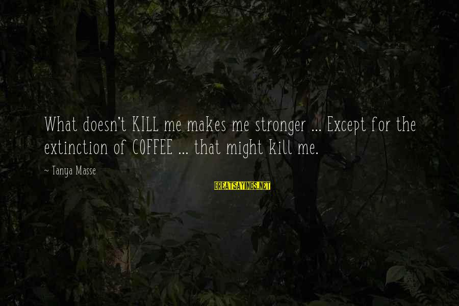 What Doesn't Kill U Only Makes U Stronger Sayings By Tanya Masse: What doesn't KILL me makes me stronger ... Except for the extinction of COFFEE ...