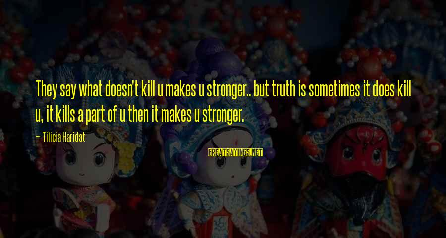 What Doesn't Kill U Only Makes U Stronger Sayings By Tilicia Haridat: They say what doesn't kill u makes u stronger.. but truth is sometimes it does