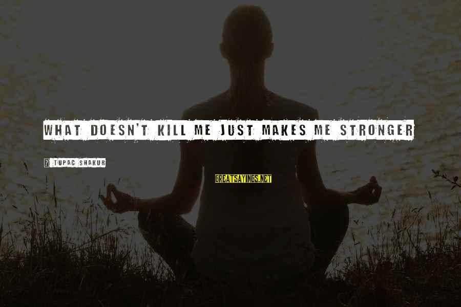 What Doesn't Kill U Only Makes U Stronger Sayings By Tupac Shakur: What doesn't kill me just makes me stronger