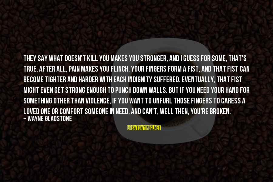 What Doesn't Kill U Only Makes U Stronger Sayings By Wayne Gladstone: They say what doesn't kill you makes you stronger, and I guess for some, that's