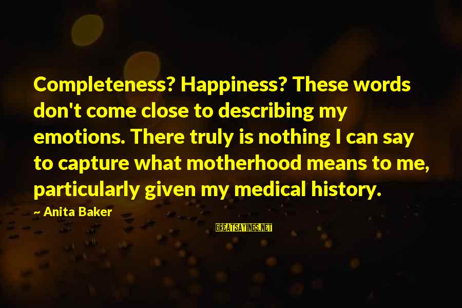 What Happiness Means Sayings By Anita Baker: Completeness? Happiness? These words don't come close to describing my emotions. There truly is nothing