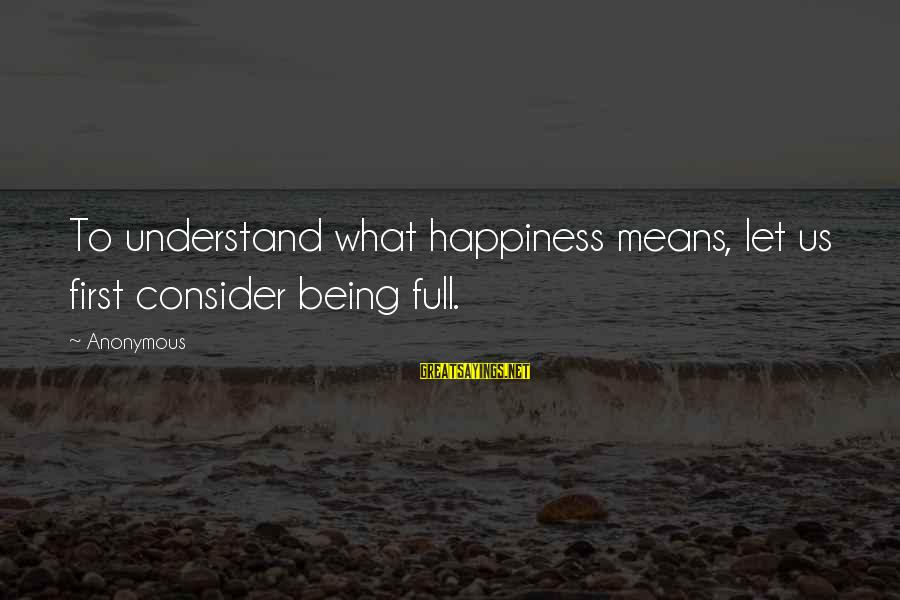 What Happiness Means Sayings By Anonymous: To understand what happiness means, let us first consider being full.