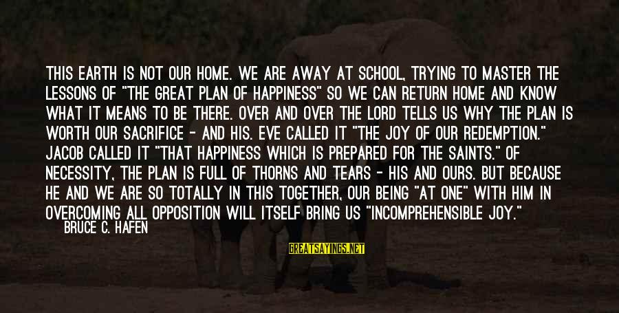 What Happiness Means Sayings By Bruce C. Hafen: This earth is not our home. We are away at school, trying to master the