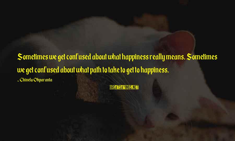 What Happiness Means Sayings By Chinelo Okparanta: Sometimes we get confused about what happiness really means. Sometimes we get confused about what