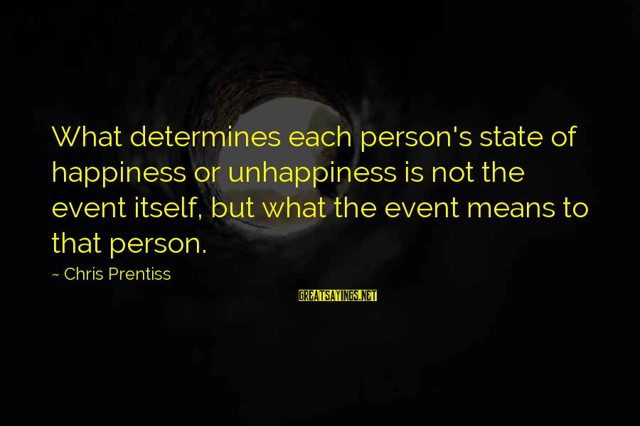 What Happiness Means Sayings By Chris Prentiss: What determines each person's state of happiness or unhappiness is not the event itself, but