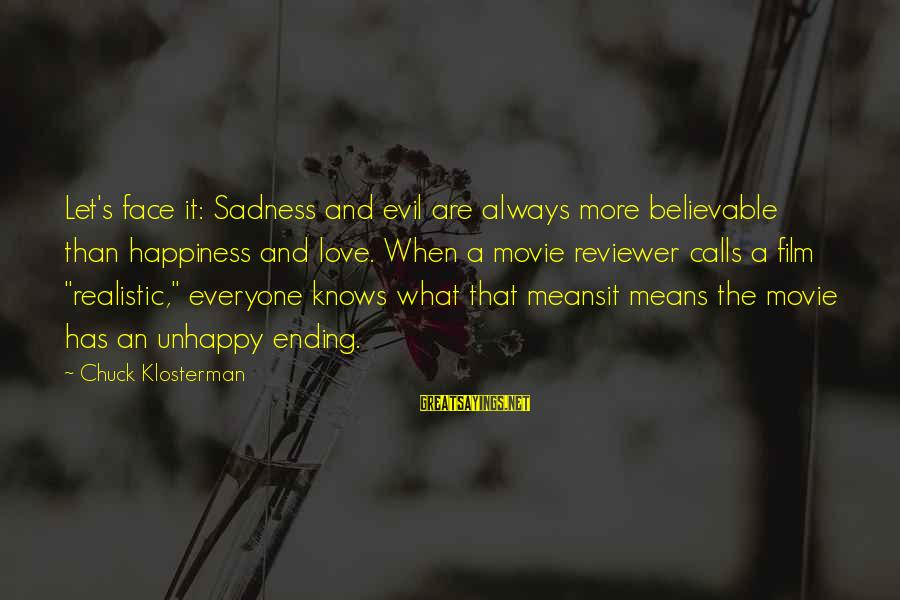 What Happiness Means Sayings By Chuck Klosterman: Let's face it: Sadness and evil are always more believable than happiness and love. When