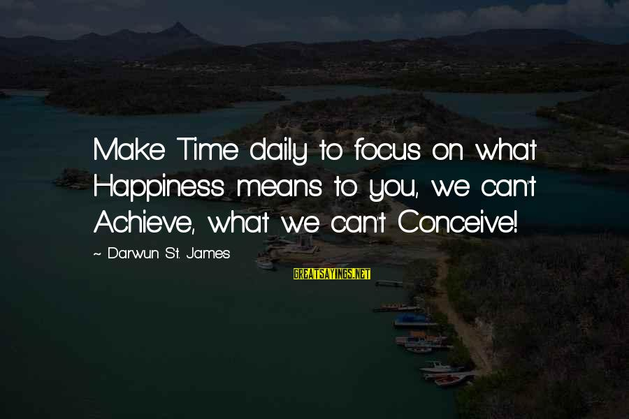 What Happiness Means Sayings By Darwun St. James: Make Time daily to focus on what Happiness means to you, we can't Achieve, what
