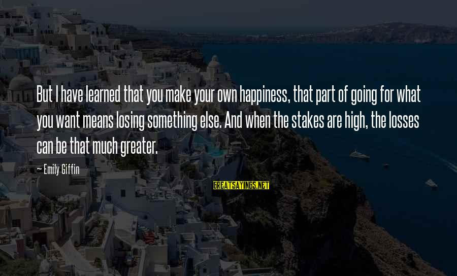 What Happiness Means Sayings By Emily Giffin: But I have learned that you make your own happiness, that part of going for