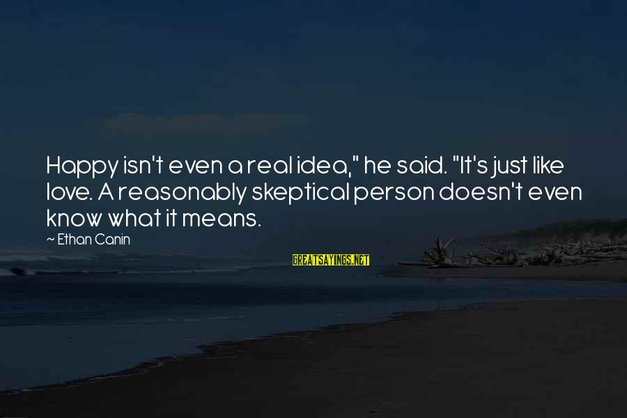 """What Happiness Means Sayings By Ethan Canin: Happy isn't even a real idea,"""" he said. """"It's just like love. A reasonably skeptical"""