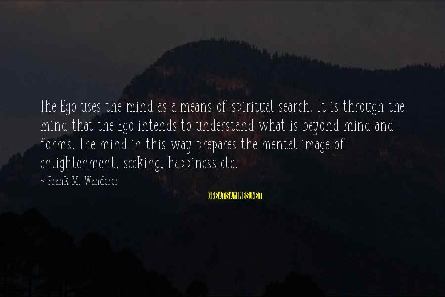 What Happiness Means Sayings By Frank M. Wanderer: The Ego uses the mind as a means of spiritual search. It is through the