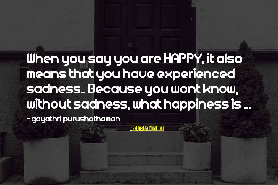 What Happiness Means Sayings By Gayathri Purushothaman: When you say you are HAPPY, it also means that you have experienced sadness.. Because