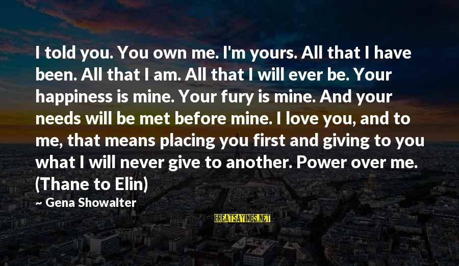 What Happiness Means Sayings By Gena Showalter: I told you. You own me. I'm yours. All that I have been. All that