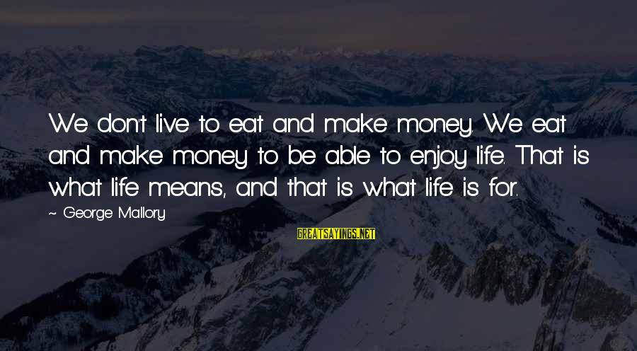 What Happiness Means Sayings By George Mallory: We don't live to eat and make money. We eat and make money to be
