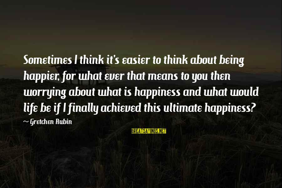 What Happiness Means Sayings By Gretchen Rubin: Sometimes I think it's easier to think about being happier, for what ever that means