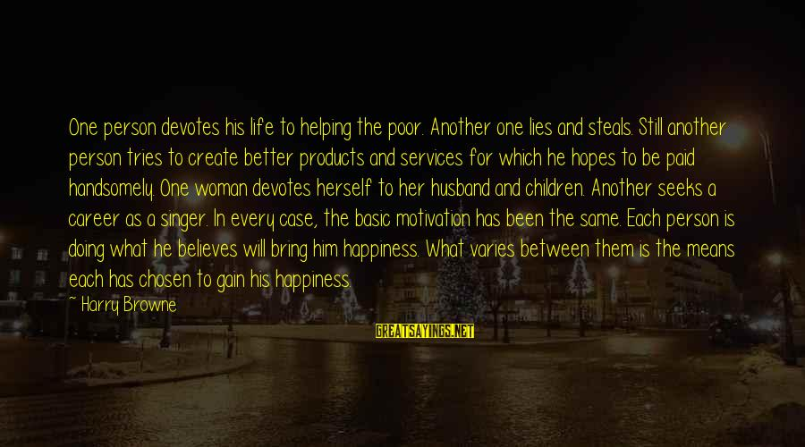 What Happiness Means Sayings By Harry Browne: One person devotes his life to helping the poor. Another one lies and steals. Still