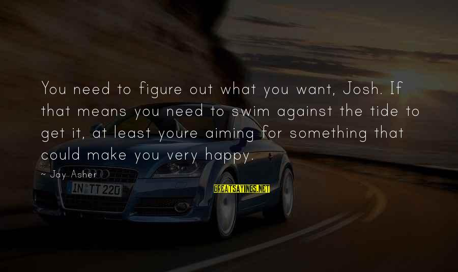 What Happiness Means Sayings By Jay Asher: You need to figure out what you want, Josh. If that means you need to